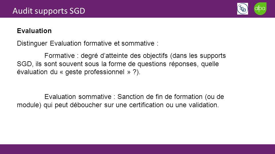 Audit supports SGD Evaluation Distinguer Evaluation formative et sommative : Formative : degré datteinte des objectifs (dans les supports SGD, ils sont souvent sous la forme de questions réponses, quelle évaluation du « geste professionnel » ?).