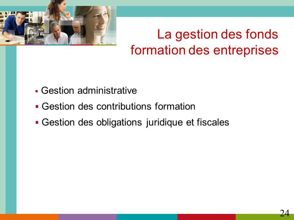 24 Gestion administrative Gestion des contributions formation Gestion des obligations juridique et fiscales La gestion des fonds formation des entrepr