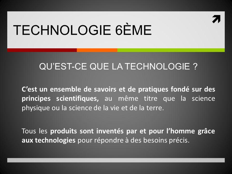 TECHNOLOGIE 6ÈME Cest un ensemble de savoirs et de pratiques fondé sur des principes scientifiques, au même titre que la science physique ou la scienc