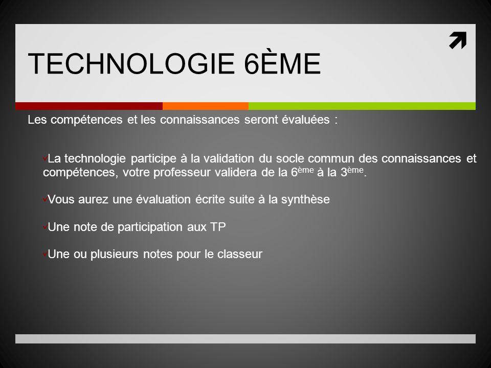 TECHNOLOGIE 6ÈME Les compétences et les connaissances seront évaluées : La technologie participe à la validation du socle commun des connaissances et