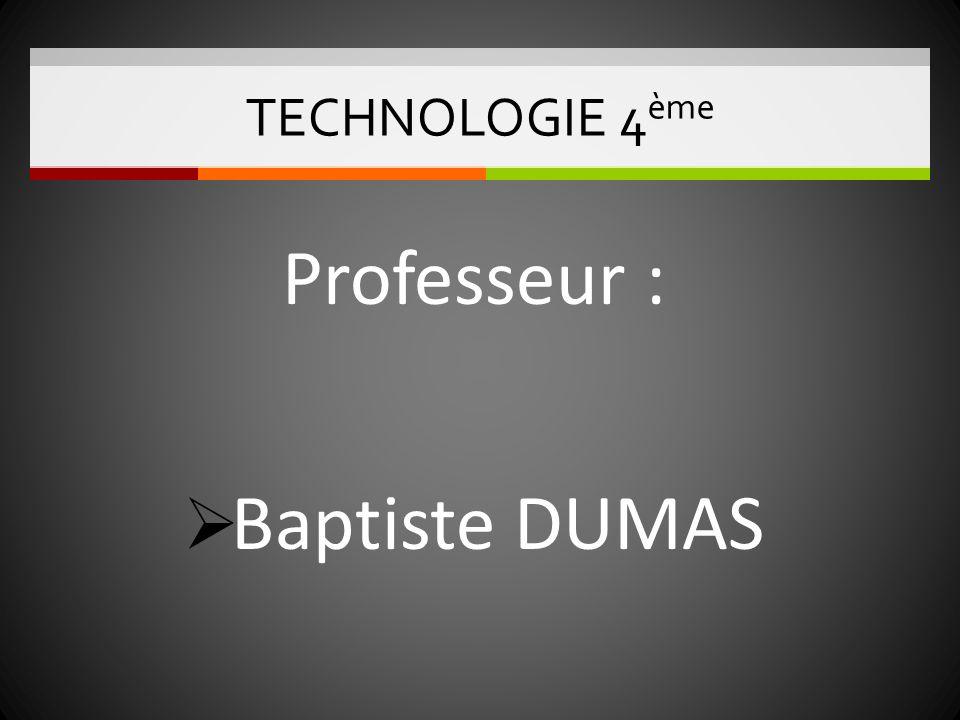 TECHNOLOGIE 4 ème Professeur : Baptiste DUMAS