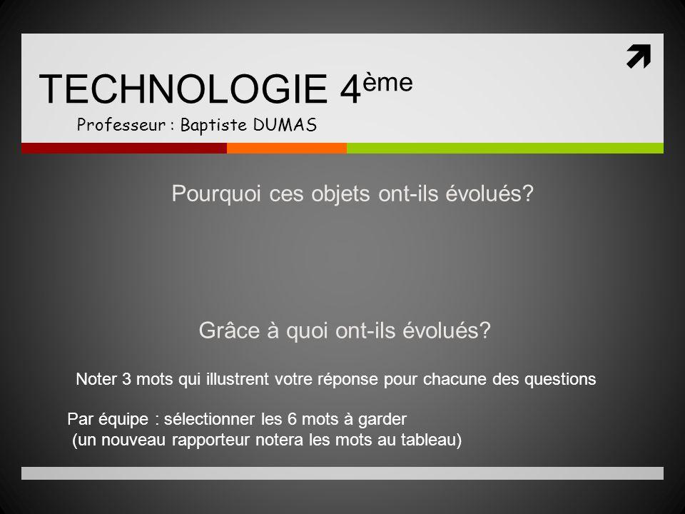 TECHNOLOGIE 4 ème Professeur : Baptiste DUMAS Pourquoi ces objets ont-ils évolués? Grâce à quoi ont-ils évolués? Noter 3 mots qui illustrent votre rép