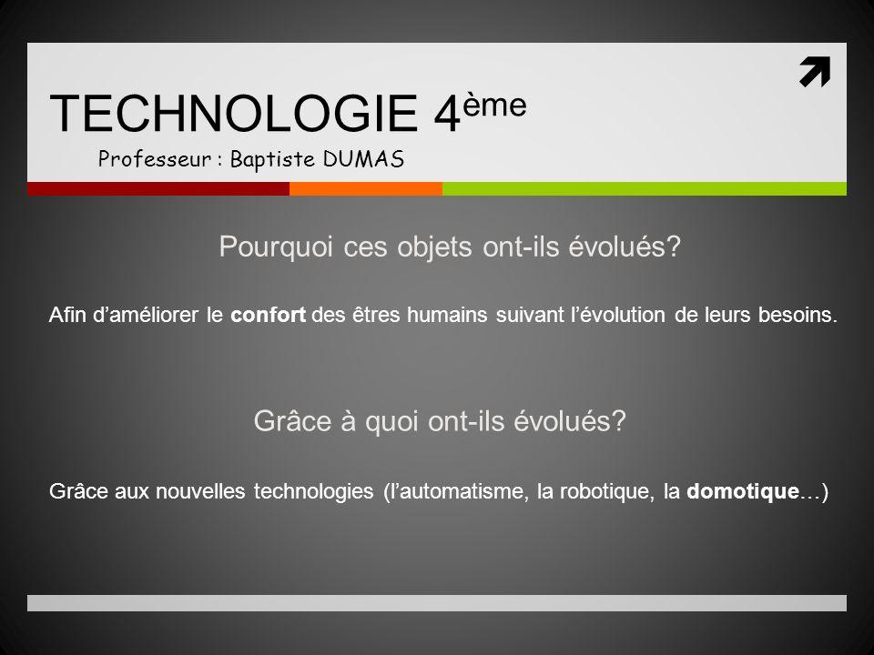 TECHNOLOGIE 4 ème Professeur : Baptiste DUMAS Pourquoi ces objets ont-ils évolués? Afin daméliorer le confort des êtres humains suivant lévolution de