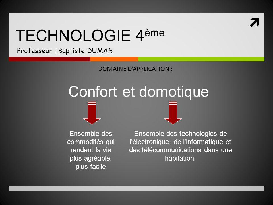 TECHNOLOGIE 4 ème Professeur : Baptiste DUMAS DOMAINE DAPPLICATION : Confort et domotique Ensemble des commodités qui rendent la vie plus agréable, pl