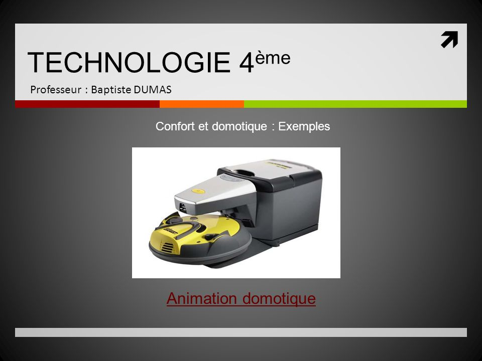 TECHNOLOGIE 4 ème Professeur : Baptiste DUMAS Animation domotique Confort et domotique : Exemples