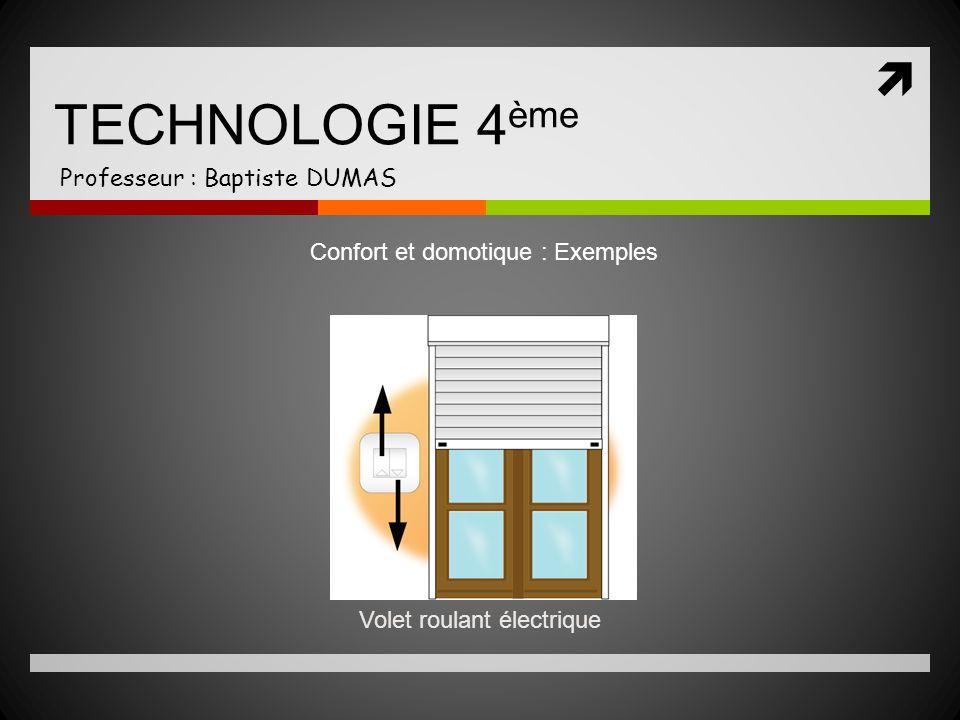TECHNOLOGIE 4 ème Professeur : Baptiste DUMAS Confort et domotique : Exemples Volet roulant électrique