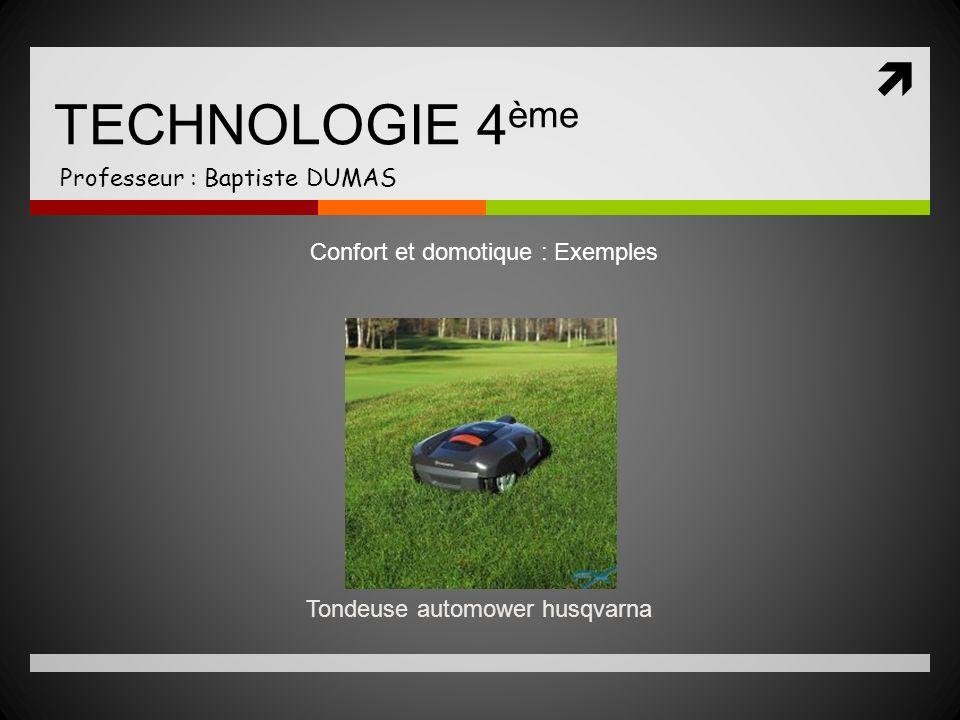 TECHNOLOGIE 4 ème Professeur : Baptiste DUMAS Tondeuse automower husqvarna Confort et domotique : Exemples