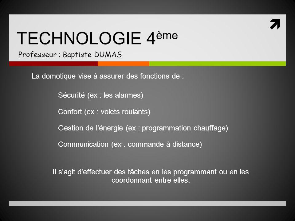 TECHNOLOGIE 4 ème Professeur : Baptiste DUMAS La domotique vise à assurer des fonctions de : Sécurité (ex : les alarmes) Confort (ex : volets roulants