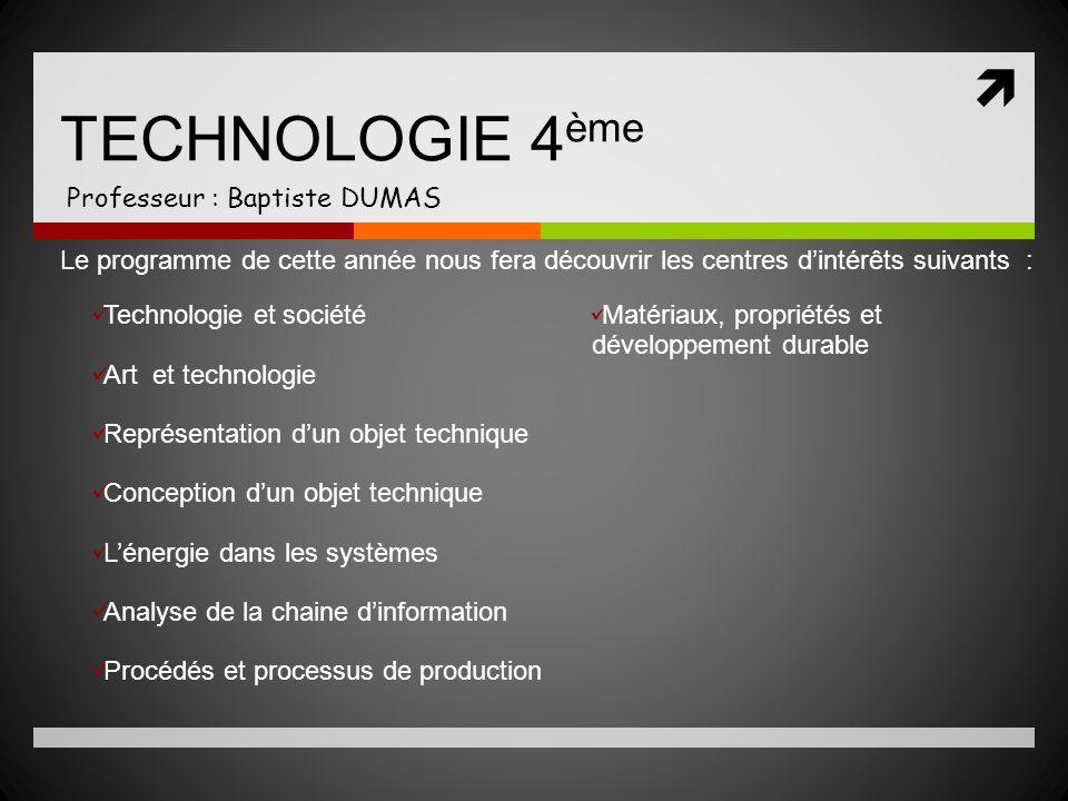 TECHNOLOGIE 4 ème Professeur : Baptiste DUMAS Le programme de cette année nous fera découvrir les centres dintérêts suivants : Technologie et société