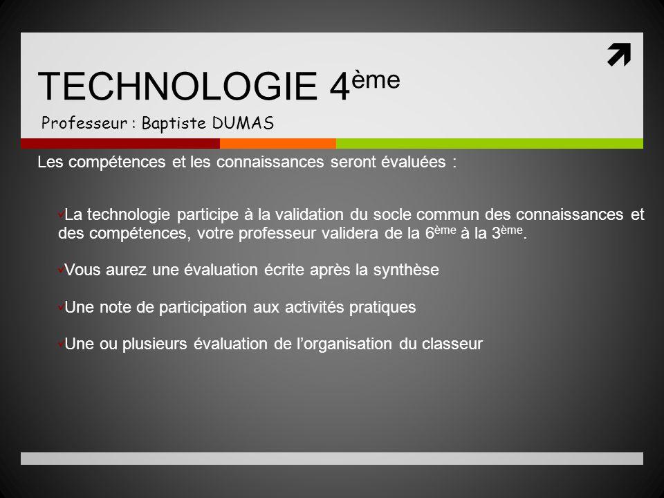TECHNOLOGIE 4 ème Professeur : Baptiste DUMAS Les compétences et les connaissances seront évaluées : La technologie participe à la validation du socle
