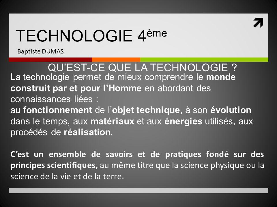TECHNOLOGIE 4 ème Baptiste DUMAS La technologie permet de mieux comprendre le monde construit par et pour lHomme en abordant des connaissances liées :