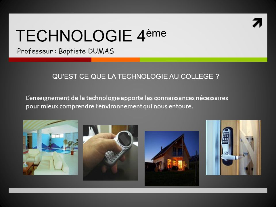 TECHNOLOGIE 4 ème Professeur : Baptiste DUMAS Lenseignement de la technologie apporte les connaissances nécessaires pour mieux comprendre lenvironneme