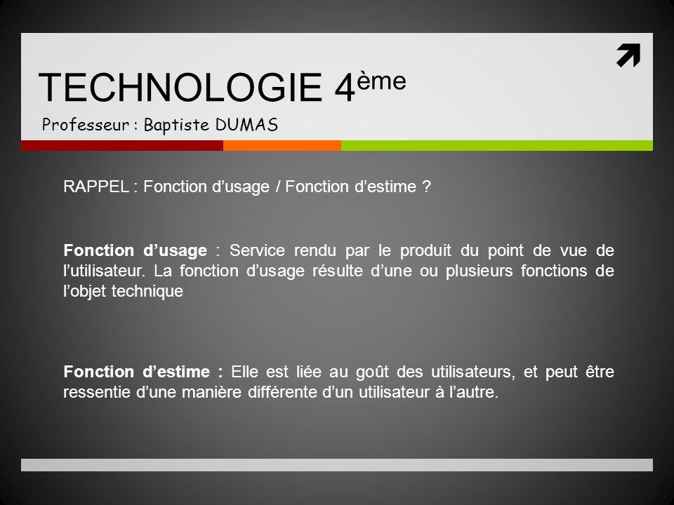 TECHNOLOGIE 4 ème Professeur : Baptiste DUMAS RAPPEL : Fonction dusage / Fonction destime ? Fonction dusage : Service rendu par le produit du point de