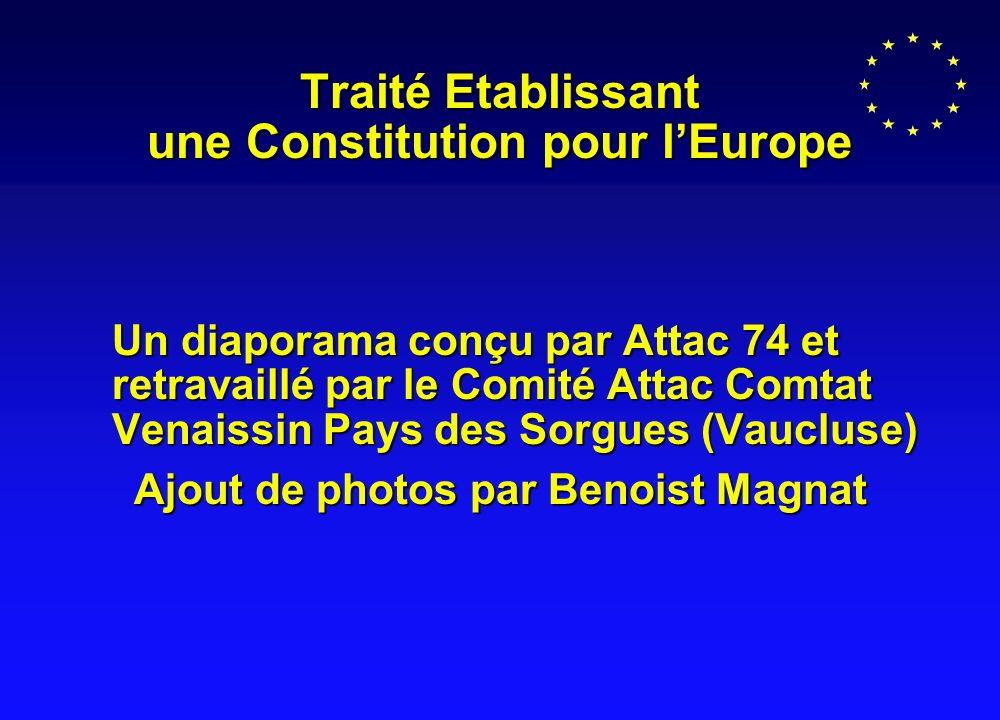 Traité Etablissant une Constitution pour lEurope Un diaporama conçu par Attac 74 et retravaillé par le Comité Attac Comtat Venaissin Pays des Sorgues (Vaucluse) Ajout de photos par Benoist Magnat