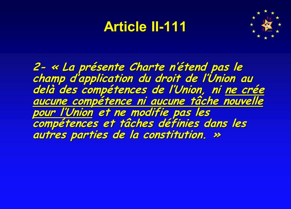 Article II-111 2- « La présente Charte nétend pas le champ dapplication du droit de lUnion au delà des compétences de lUnion, ni ne crée aucune compétence ni aucune tâche nouvelle pour lUnion et ne modifie pas les compétences et tâches définies dans les autres parties de la constitution.