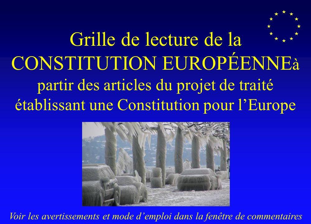 Grille de lecture de la CONSTITUTION EUROPÉENNE à partir des articles du projet de traité établissant une Constitution pour lEurope Version 1- 18 décembre 2004 Voir les avertissements et mode demploi dans la fenêtre de commentaires
