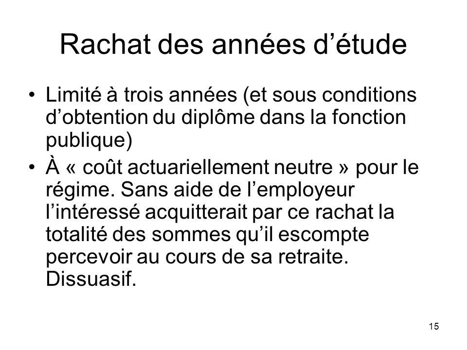 15 Rachat des années détude Limité à trois années (et sous conditions dobtention du diplôme dans la fonction publique) À « coût actuariellement neutre » pour le régime.