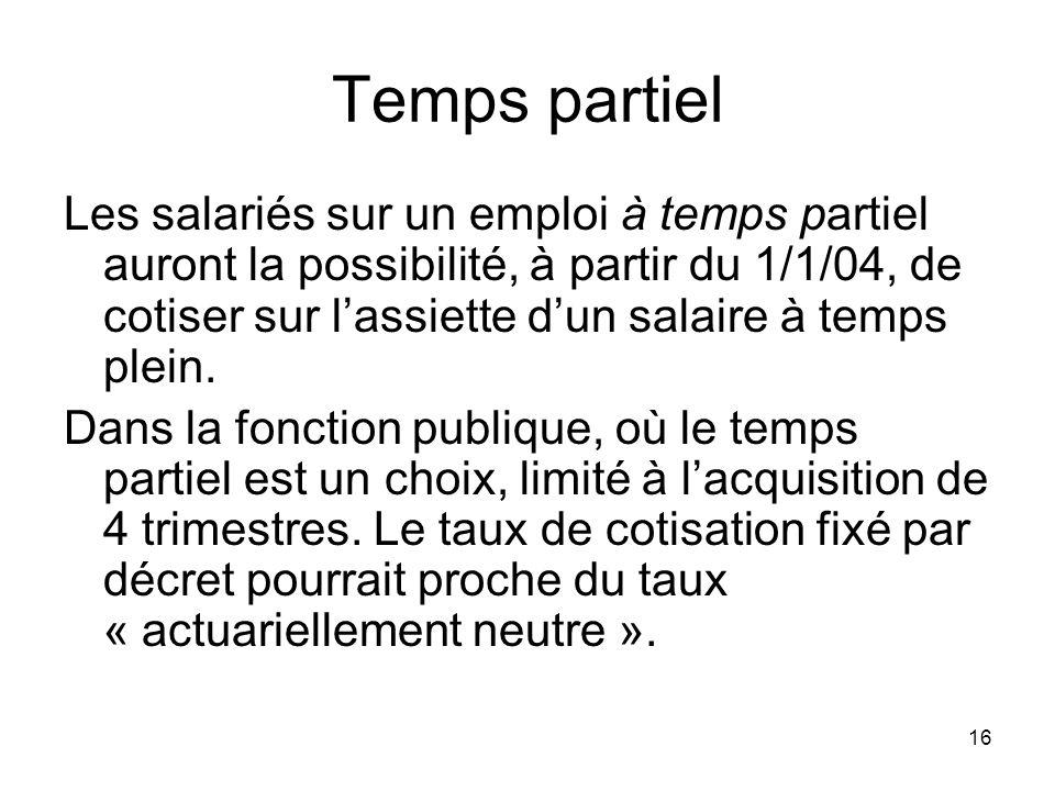 16 Temps partiel Les salariés sur un emploi à temps partiel auront la possibilité, à partir du 1/1/04, de cotiser sur lassiette dun salaire à temps plein.