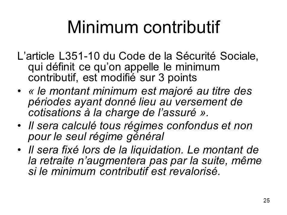 25 Minimum contributif Larticle L351-10 du Code de la Sécurité Sociale, qui définit ce quon appelle le minimum contributif, est modifié sur 3 points « le montant minimum est majoré au titre des périodes ayant donné lieu au versement de cotisations à la charge de lassuré ».