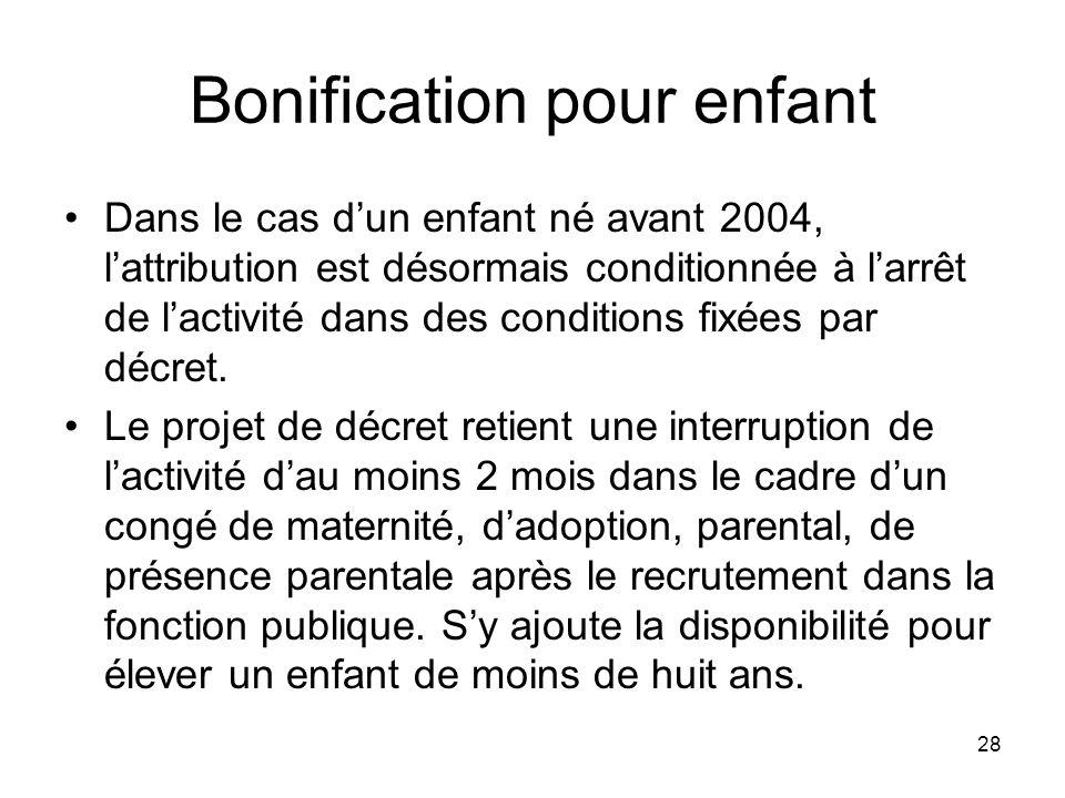 28 Bonification pour enfant Dans le cas dun enfant né avant 2004, lattribution est désormais conditionnée à larrêt de lactivité dans des conditions fixées par décret.