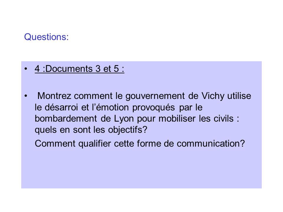 Questions: 4 :Documents 3 et 5 : Montrez comment le gouvernement de Vichy utilise le désarroi et lémotion provoqués par le bombardement de Lyon pour m