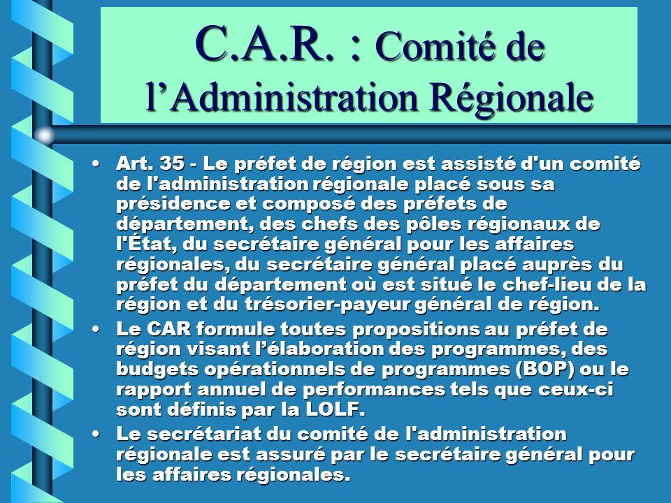 C.A.R. : Comité de lAdministration Régionale Art. 35 Le préfet de région est assisté d'un comité de l'administration régionale placé sous sa présidenc