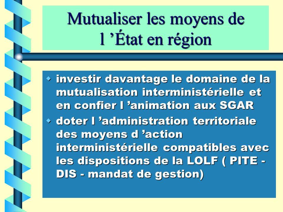 Mutualiser les moyens de l État en région investir davantage le domaine de la mutualisation interministérielle et en confier l animation aux SGAR inve