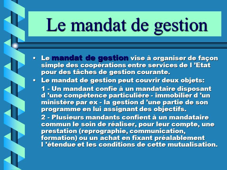 Le mandat de gestion Le mandat de gestion Le mandat de gestion vise à organiser de façon simple des coopérations entre services de l Etat pour des tâc