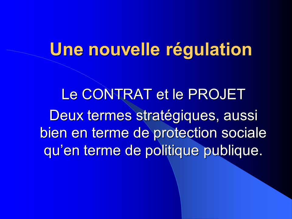 Une nouvelle régulation Le CONTRAT et le PROJET Deux termes stratégiques, aussi bien en terme de protection sociale quen terme de politique publique.