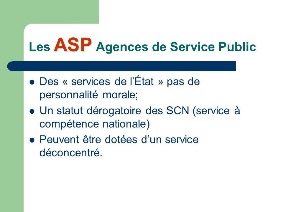 ASP Les ASP Agences de Service Public Des « services de lÉtat » pas de personnalité morale; Un statut dérogatoire des SCN (service à compétence nationale) Peuvent être dotées dun service déconcentré.