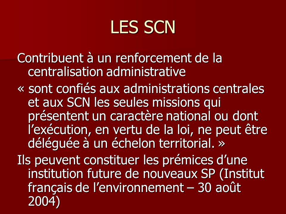 LES SCN Contribuent à un renforcement de la centralisation administrative « sont confiés aux administrations centrales et aux SCN les seules missions qui présentent un caractère national ou dont lexécution, en vertu de la loi, ne peut être déléguée à un échelon territorial.