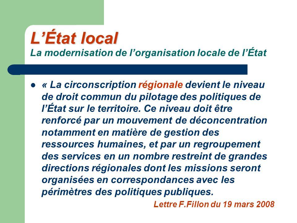 LÉtat local LÉtat local La modernisation de lorganisation locale de lÉtat « La circonscription régionale devient le niveau de droit commun du pilotage des politiques de lÉtat sur le territoire.