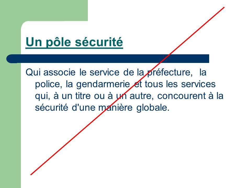 Un pôle sécurité Qui associe le service de la préfecture, la police, la gendarmerie et tous les services qui, à un titre ou à un autre, concourent à la sécurité d une manière globale.