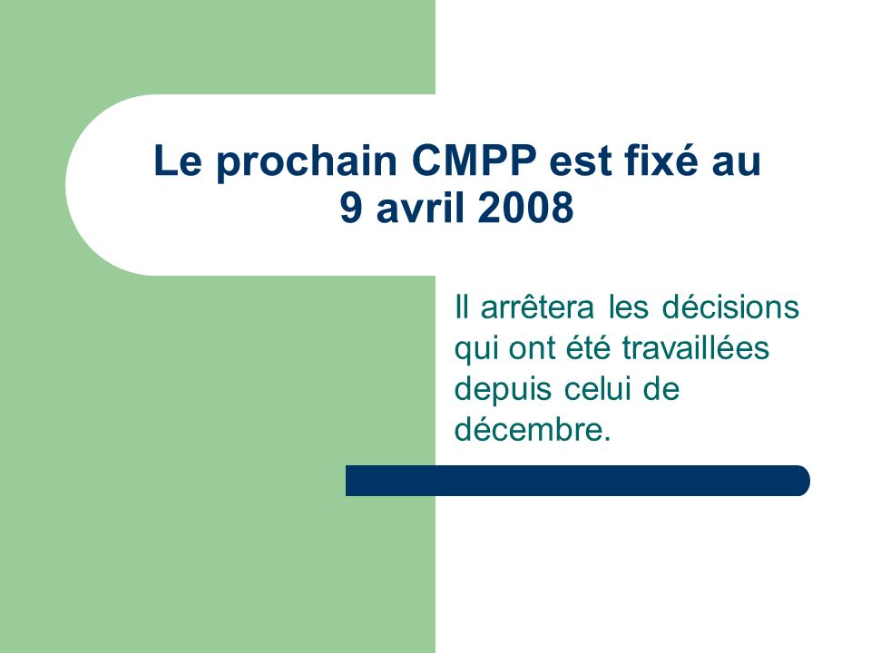 Le prochain CMPP est fixé au 9 avril 2008 Il arrêtera les décisions qui ont été travaillées depuis celui de décembre.