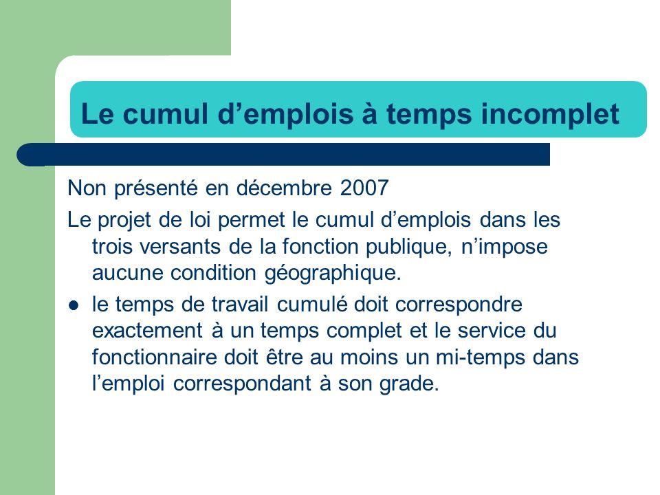 Le cumul demplois à temps incomplet Non présenté en décembre 2007 Le projet de loi permet le cumul demplois dans les trois versants de la fonction publique, nimpose aucune condition géographique.