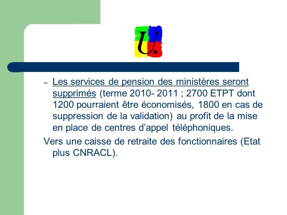 – Les services de pension des ministères seront supprimés (terme 2010- 2011 ; 2700 ETPT dont 1200 pourraient être économisés, 1800 en cas de suppression de la validation) au profit de la mise en place de centres dappel téléphoniques.