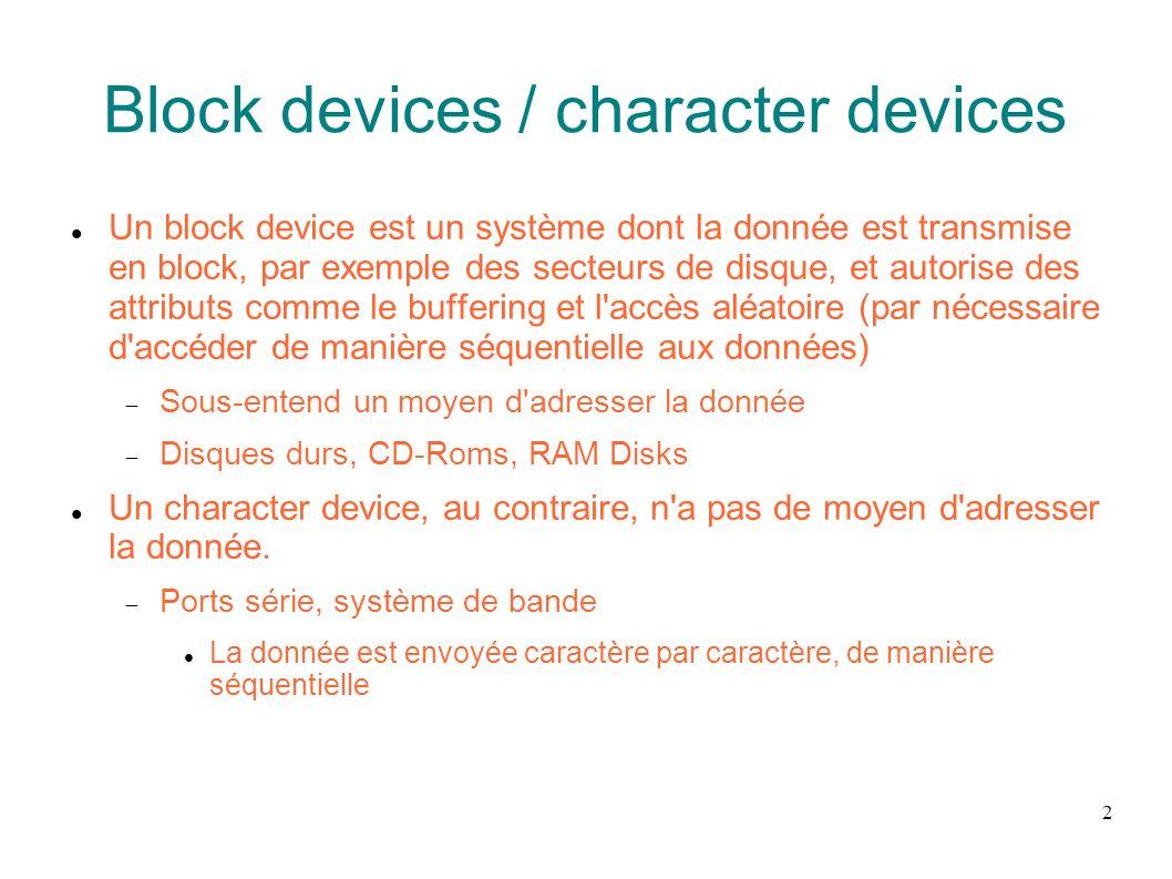 3 Block devices / character devices Toutes les unités de stockages ont un fichier associé dans /dev Pour voir le type de périphérique, ls -l /dev b : périphérique bloc c : périphérique caractère
