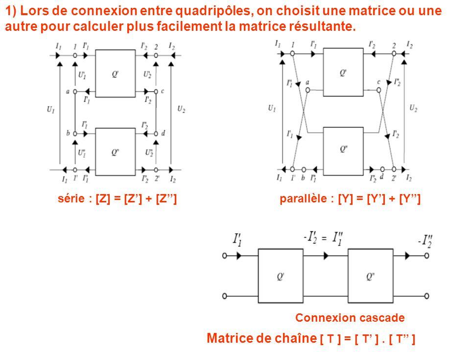 1) Lors de connexion entre quadripôles, on choisit une matrice ou une autre pour calculer plus facilement la matrice résultante. série : [Z] = [Z] + [