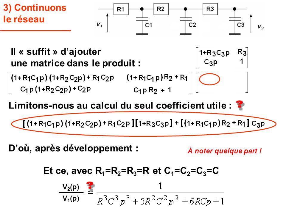 3) Continuons le réseau Limitons-nous au calcul du seul coefficient utile : Il « suffit » dajouter une matrice dans le produit : V 2 (p) V 1 (p) Doù,