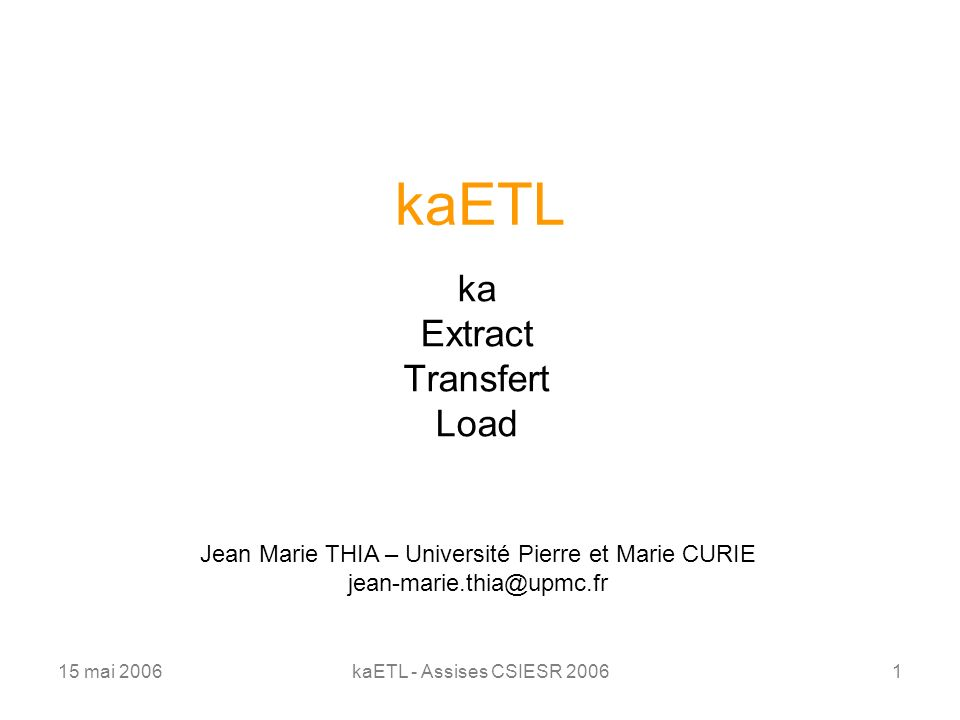 15 mai 2006kaETL - Assises CSIESR 20061 kaETL ka Extract Transfert Load Jean Marie THIA – Université Pierre et Marie CURIE jean-marie.thia@upmc.fr