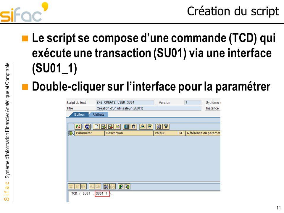 S i f a c Système dInformation Financier Analytique et Comptable Sifac 11 Création du script Le script se compose dune commande (TCD) qui exécute une