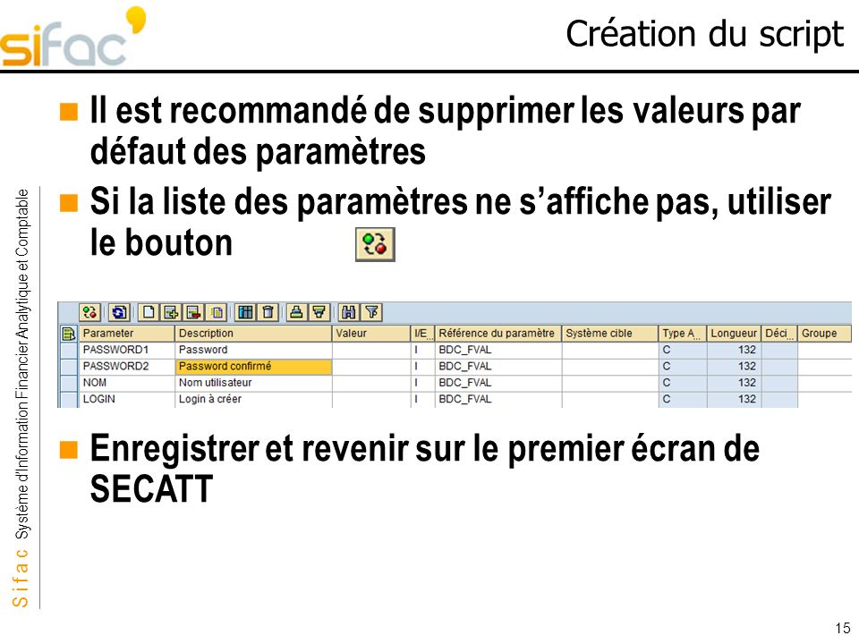 S i f a c Système dInformation Financier Analytique et Comptable Sifac 15 Création du script Il est recommandé de supprimer les valeurs par défaut des