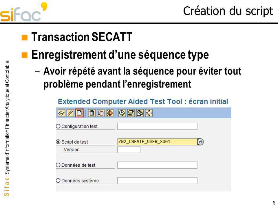 S i f a c Système dInformation Financier Analytique et Comptable Sifac 6 Création du script Transaction SECATT Enregistrement dune séquence type – Avo
