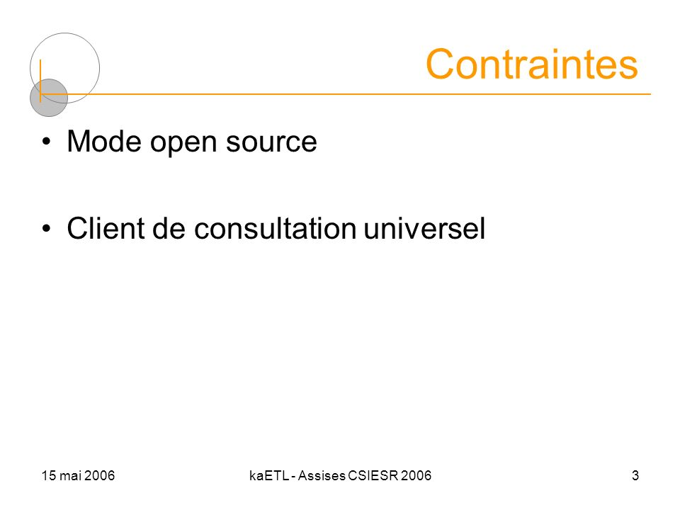 15 mai 2006kaETL - Assises CSIESR 20063 Contraintes Mode open source Client de consultation universel