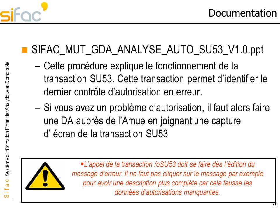 S i f a c Système dInformation Financier Analytique et Comptable Sifac 76 Documentation SIFAC_MUT_GDA_ANALYSE_AUTO_SU53_V1.0.ppt –Cette procédure expl
