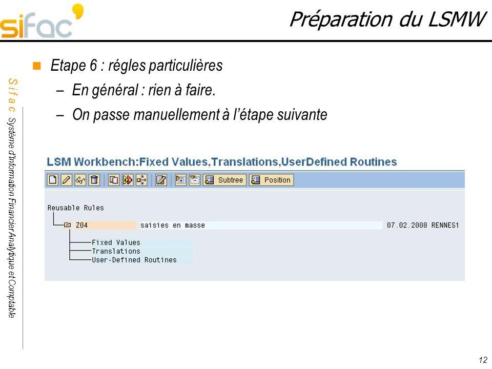 S i f a c Système dInformation Financier Analytique et Comptable Sifac 12 Préparation du LSMW Etape 6 : régles particulières – En général : rien à fai