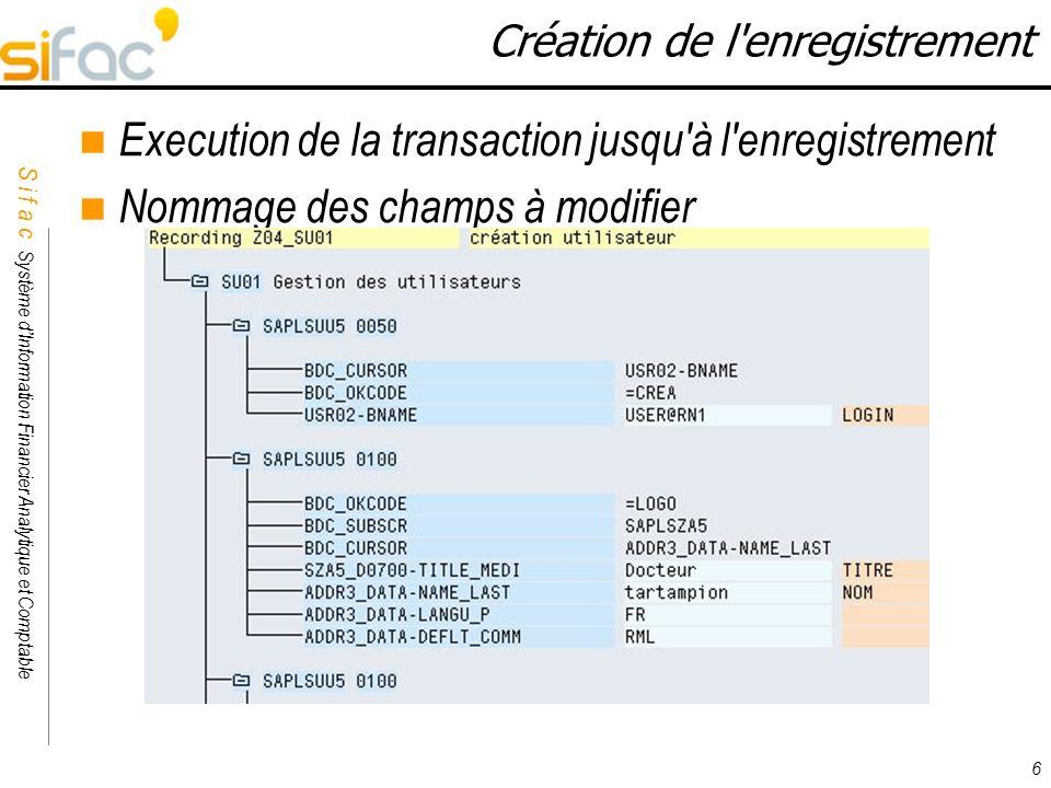 S i f a c Système dInformation Financier Analytique et Comptable Sifac 6 Création de l'enregistrement Execution de la transaction jusqu'à l'enregistre