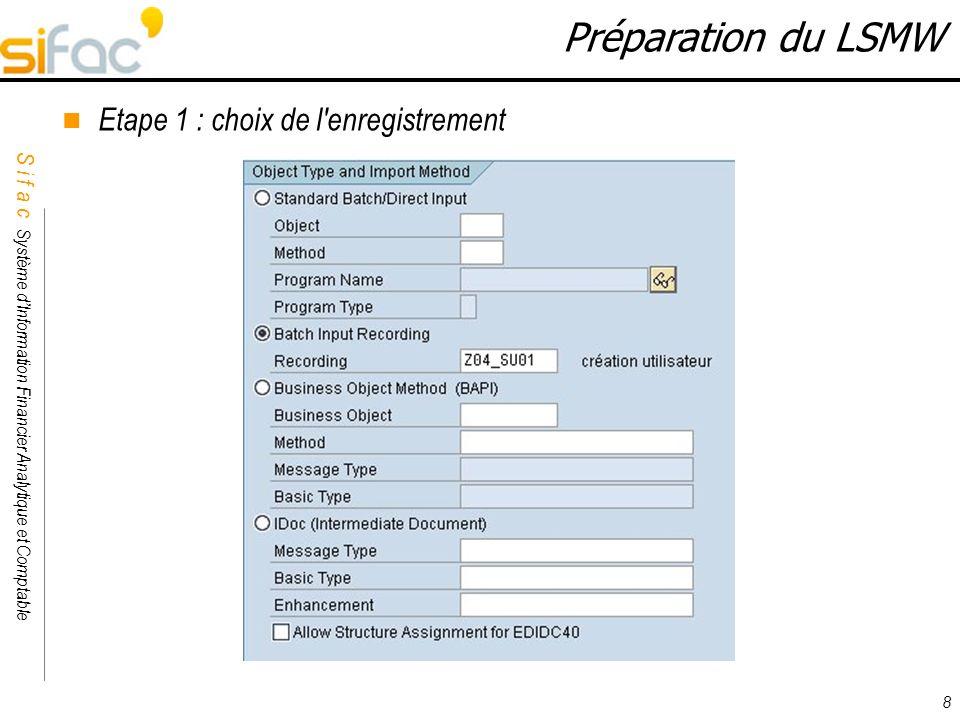 S i f a c Système dInformation Financier Analytique et Comptable Sifac 8 Préparation du LSMW Etape 1 : choix de l'enregistrement