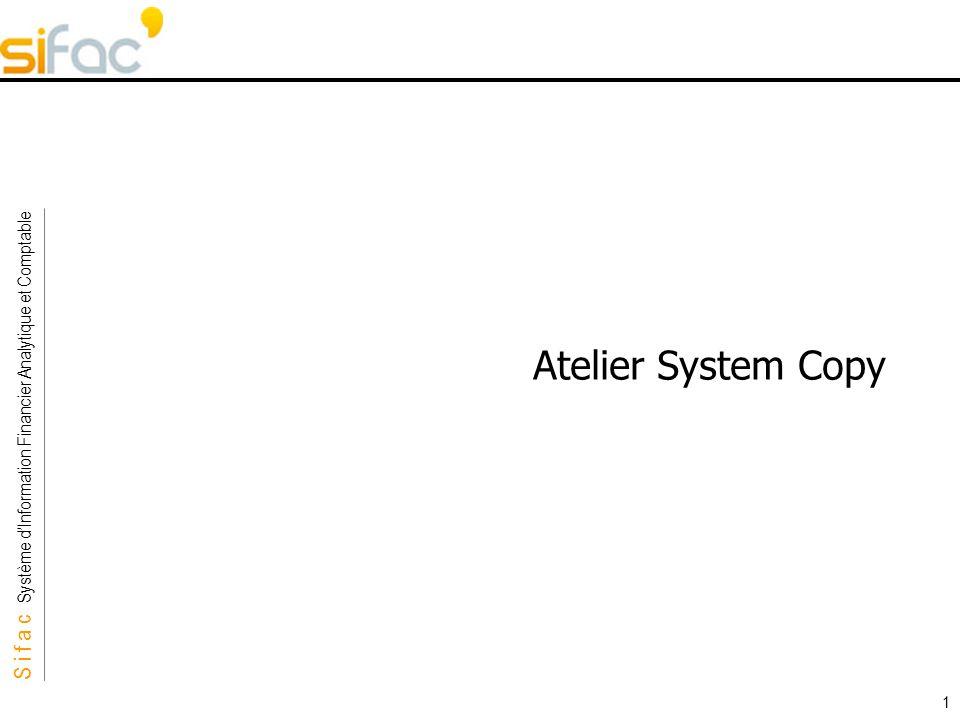 S i f a c Système dInformation Financier Analytique et Comptable Sifac 1 Atelier System Copy