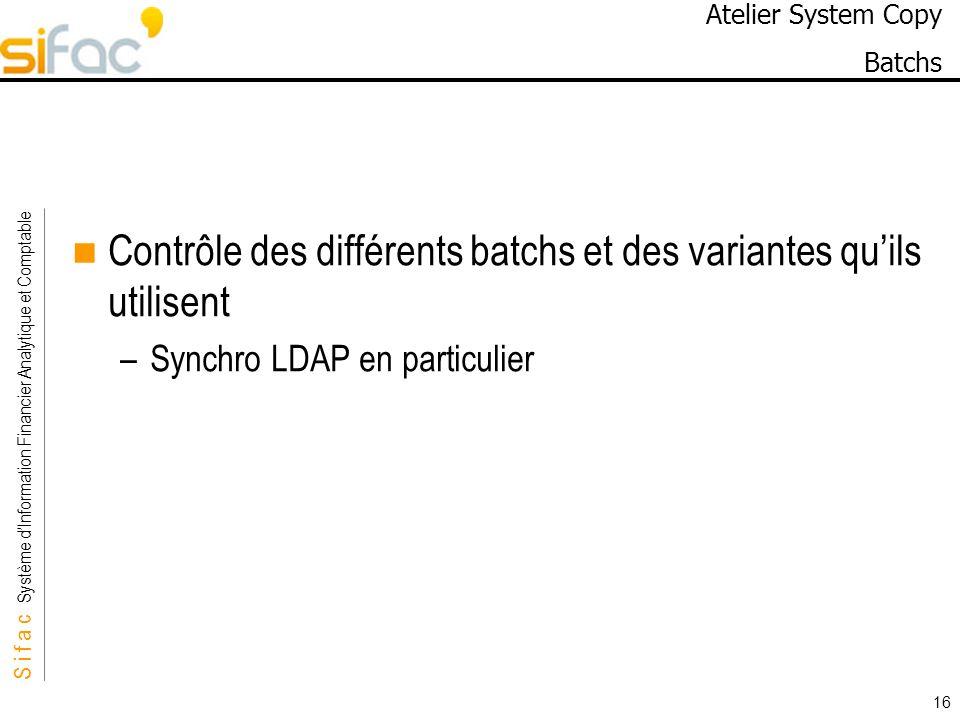 S i f a c Système dInformation Financier Analytique et Comptable Sifac 16 Atelier System Copy Batchs Contrôle des différents batchs et des variantes q